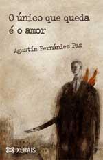 Portada de O único que queda é o amor. Autor   Agustín Fernández Paz