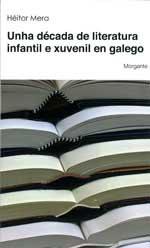 Portada de Unha década de literatura infantil e xuvenil en galego. Autor   Héitor Mera Herbello