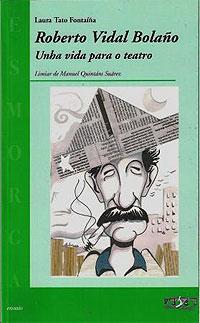 Portada de Roberto Vidal Bolaño, unha vida para o teatro. Autor   Laura Tato Fontaiña